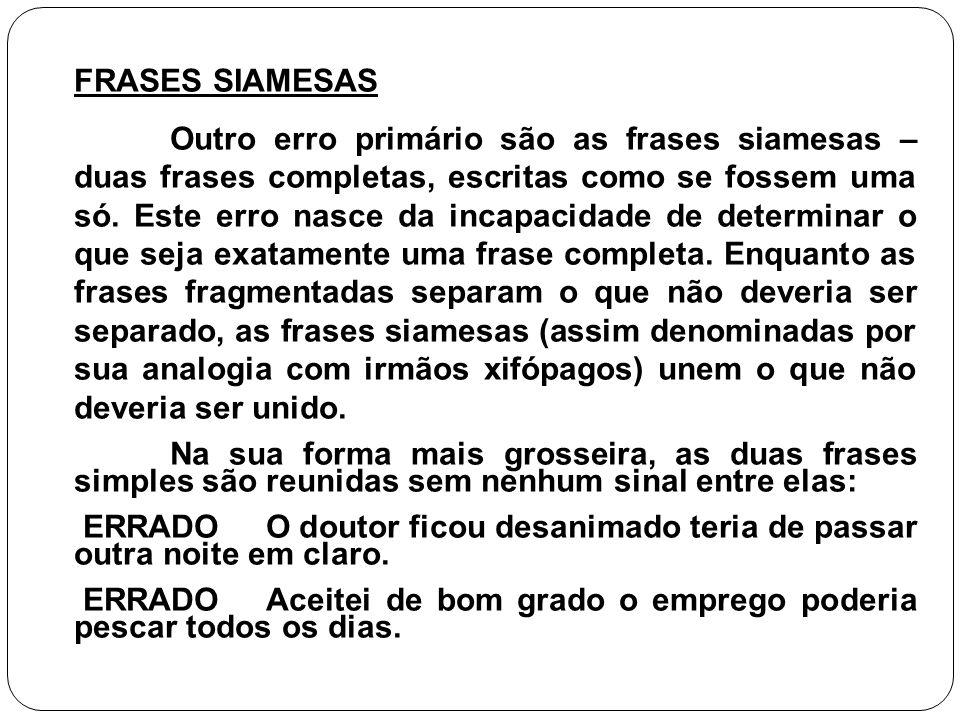 FRASES SIAMESAS Outro erro primário são as frases siamesas – duas frases completas, escritas como se fossem uma só. Este erro nasce da incapacidade de