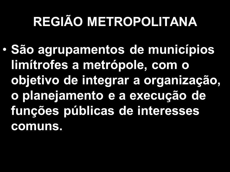 REGIÃO METROPOLITANA São agrupamentos de municípios limítrofes a metrópole, com o objetivo de integrar a organização, o planejamento e a execução de f