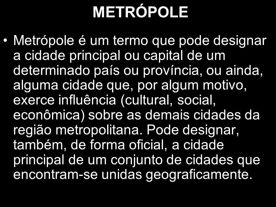 METRÓPOLE Metrópole é um termo que pode designar a cidade principal ou capital de um determinado país ou província, ou ainda, alguma cidade que, por a