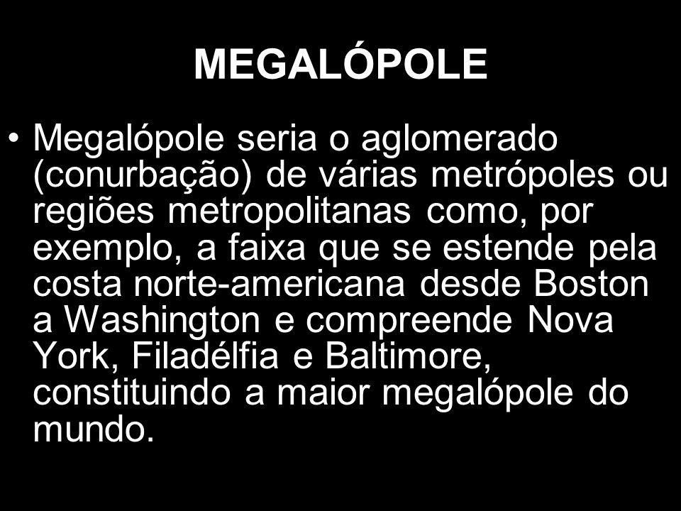 MEGALÓPOLE Megalópole seria o aglomerado (conurbação) de várias metrópoles ou regiões metropolitanas como, por exemplo, a faixa que se estende pela co