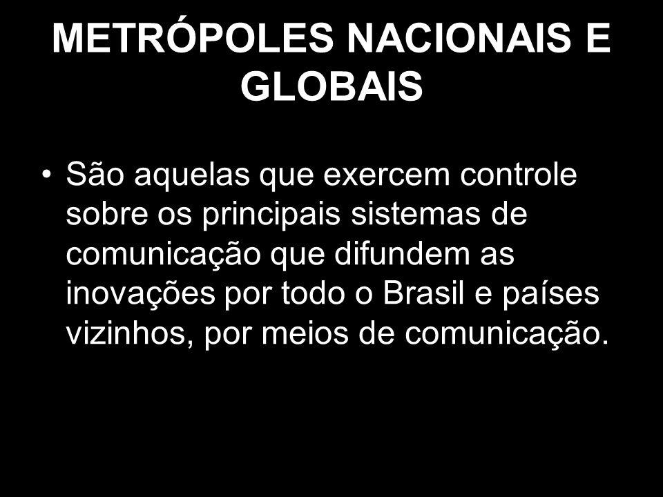 METRÓPOLES NACIONAIS E GLOBAIS São aquelas que exercem controle sobre os principais sistemas de comunicação que difundem as inovações por todo o Brasi