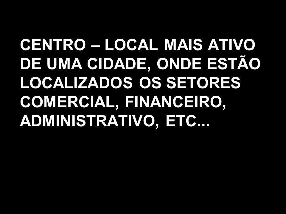 CENTRO – LOCAL MAIS ATIVO DE UMA CIDADE, ONDE ESTÃO LOCALIZADOS OS SETORES COMERCIAL, FINANCEIRO, ADMINISTRATIVO, ETC...