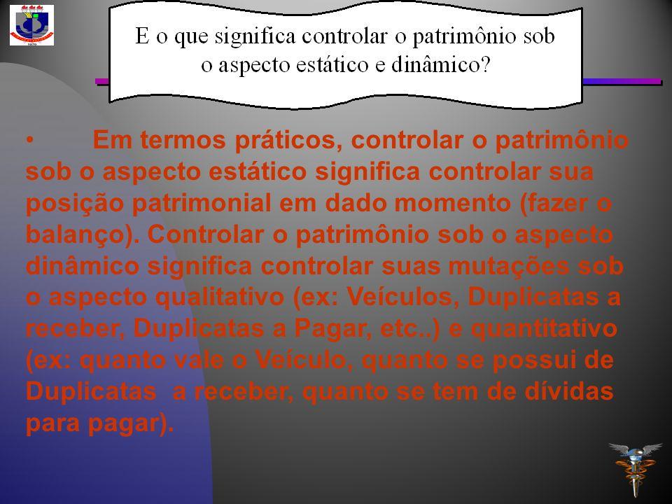 Em termos práticos, controlar o patrimônio sob o aspecto estático significa controlar sua posição patrimonial em dado momento (fazer o balanço). Contr