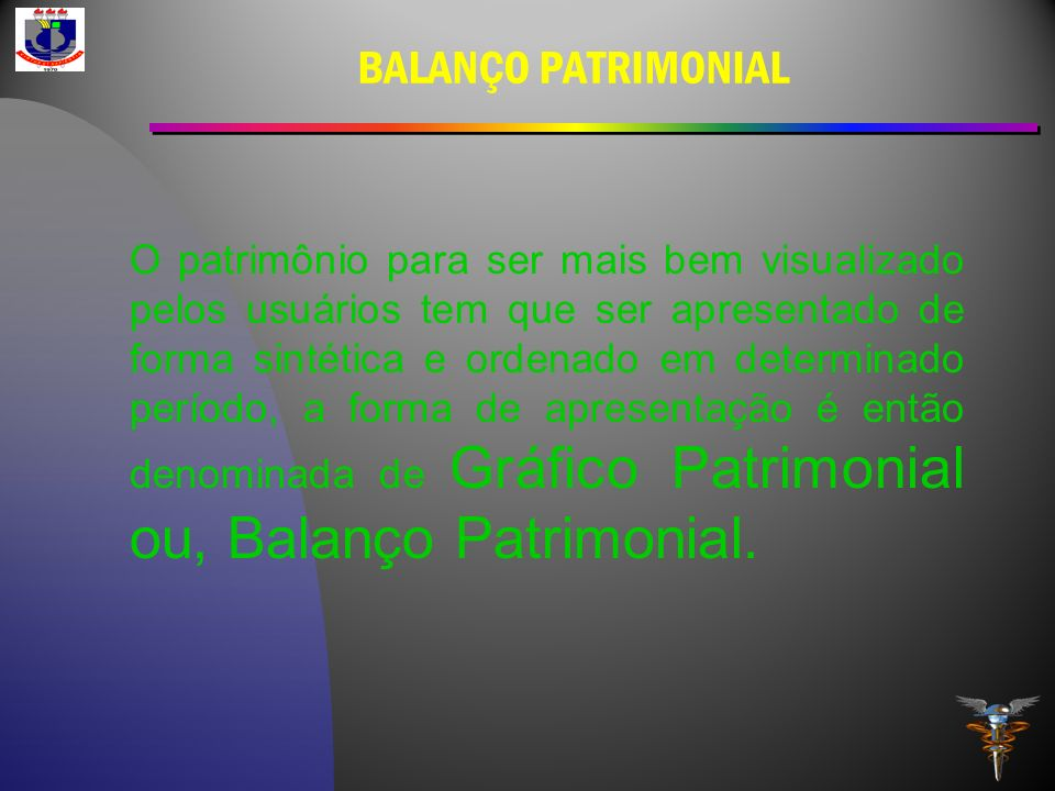 BALANÇO PATRIMONIAL O patrimônio para ser mais bem visualizado pelos usuários tem que ser apresentado de forma sintética e ordenado em determinado per