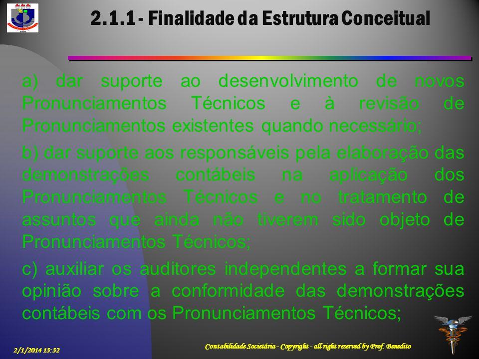 2.1.1 - Finalidade da Estrutura Conceitual 2/1/2014 13:33 Contabilidade Societária - Copyright - all right reserved by Prof. Benedito a) dar suporte a