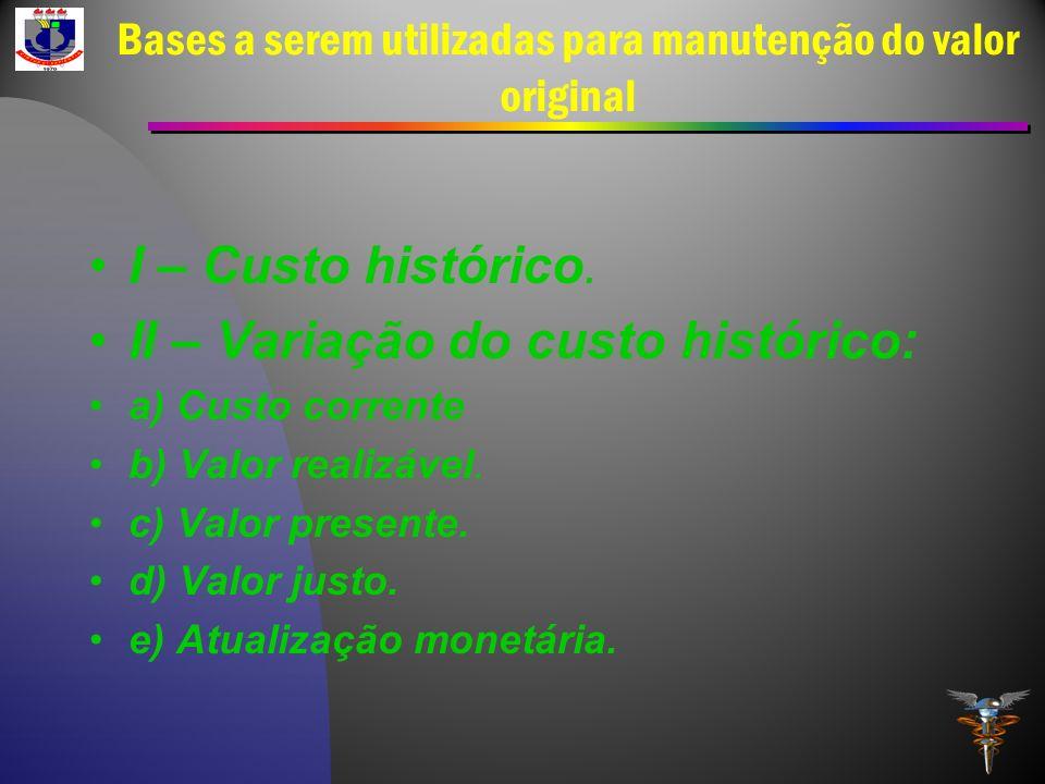 Bases a serem utilizadas para manutenção do valor original I – Custo histórico. II – Variação do custo histórico: a) Custo corrente b) Valor realizáve