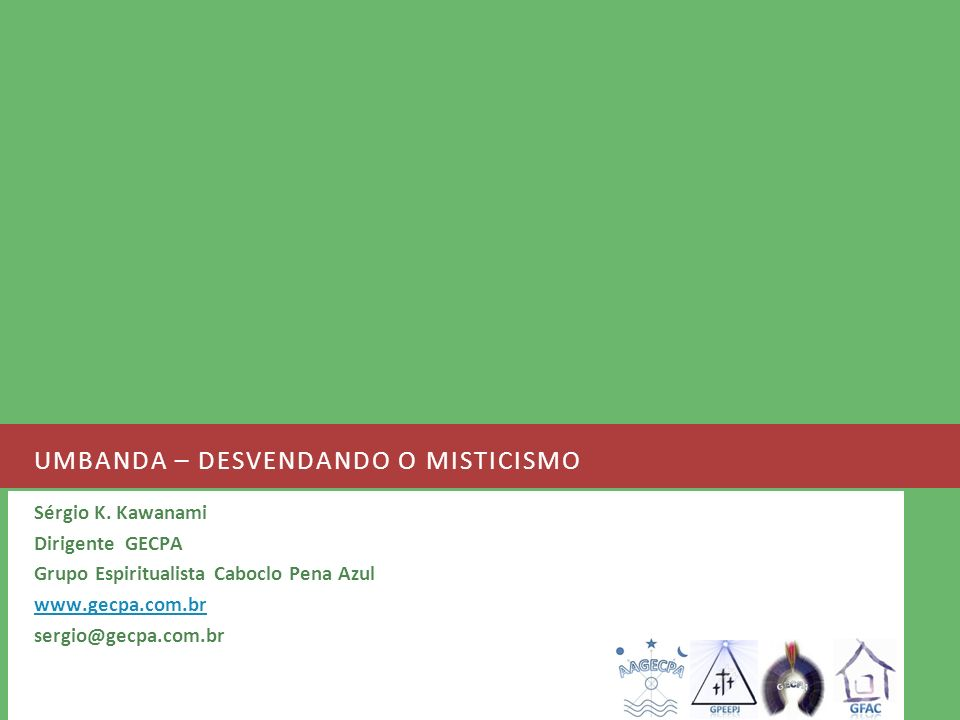 UMBANDA – DESVENDANDO O MISTICISMO Sérgio K. Kawanami Dirigente GECPA Grupo Espiritualista Caboclo Pena Azul www.gecpa.com.br sergio@gecpa.com.br