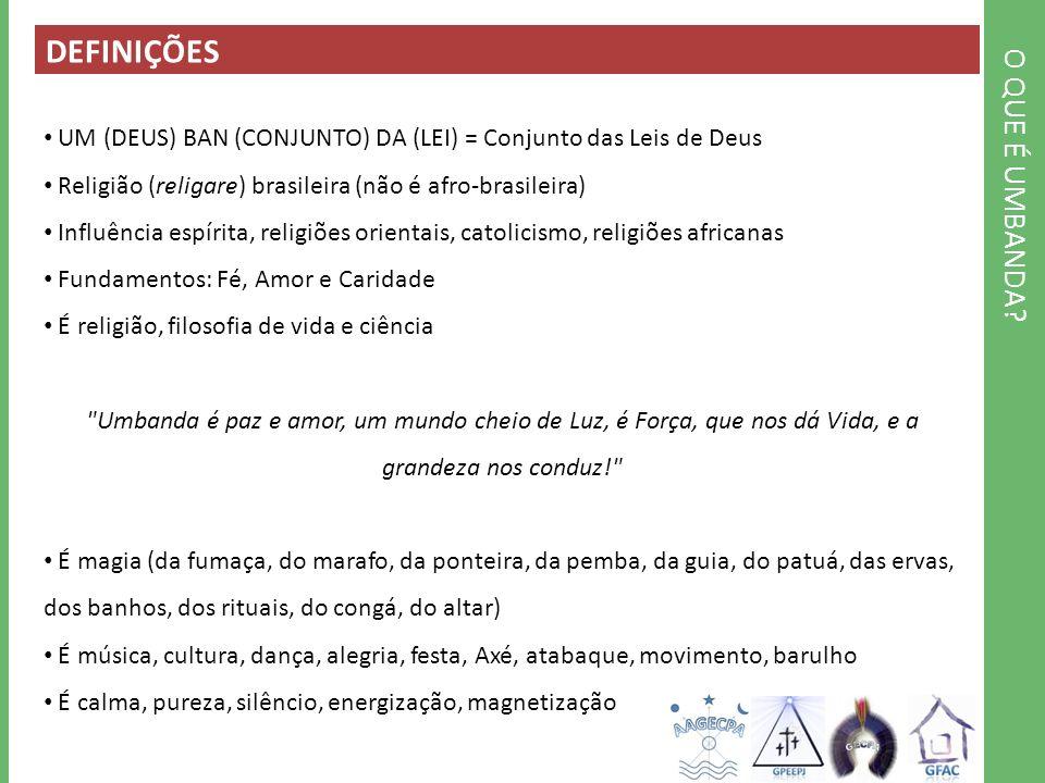 O QUE É UMBANDA? DEFINIÇÕES UM (DEUS) BAN (CONJUNTO) DA (LEI) = Conjunto das Leis de Deus Religião (religare) brasileira (não é afro-brasileira) Influ