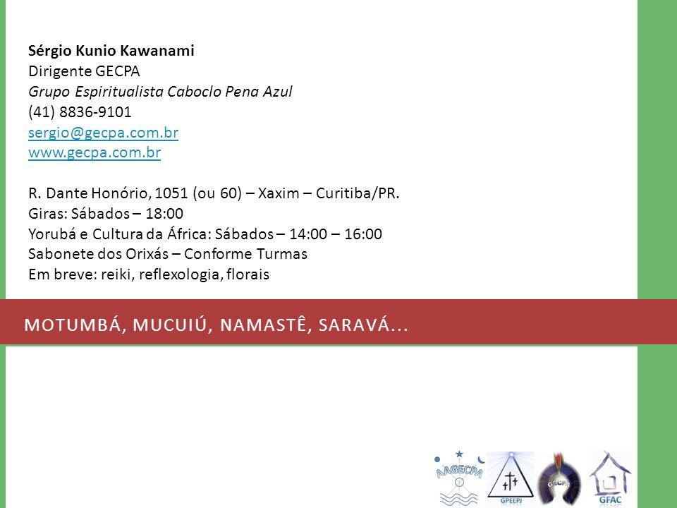 MOTUMBÁ, MUCUIÚ, NAMASTÊ, SARAVÁ... Sérgio Kunio Kawanami Dirigente GECPA Grupo Espiritualista Caboclo Pena Azul (41) 8836-9101 sergio@gecpa.com.br ww