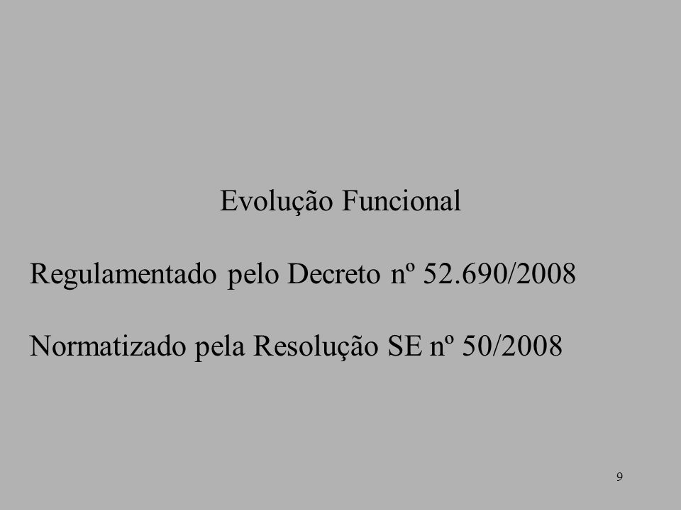 9 Evolução Funcional Regulamentado pelo Decreto nº 52.690/2008 Normatizado pela Resolução SE nº 50/2008