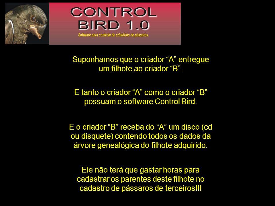 Suponhamos que o criador A entregue um filhote ao criador B. E tanto o criador A como o criador B possuam o software Control Bird. E o criador B receb