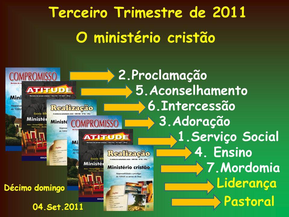 Terceiro Trimestre de 2011 O ministério cristão 2.Proclamação 5.Aconselhamento 6.Intercessão 3.Adoração 1.Serviço Social 4. Ensino 7.Mordomia Lideranç