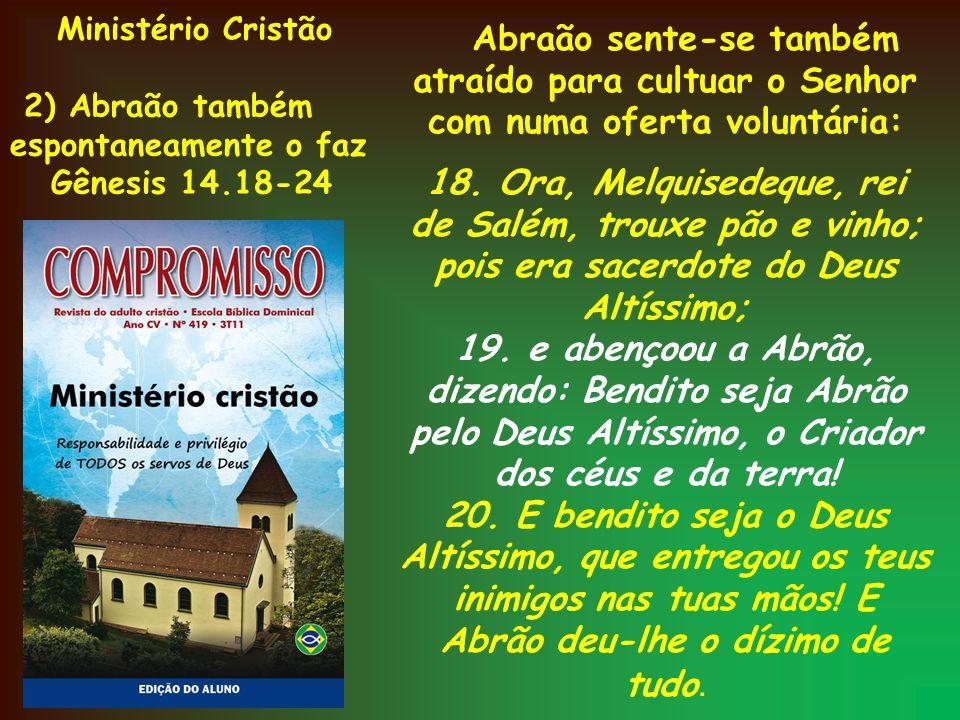 Ministério Cristão 2) Abraão também espontaneamente o faz Gênesis 14.18-24 Abraão sente-se também atraído para cultuar o Senhor com numa oferta volunt