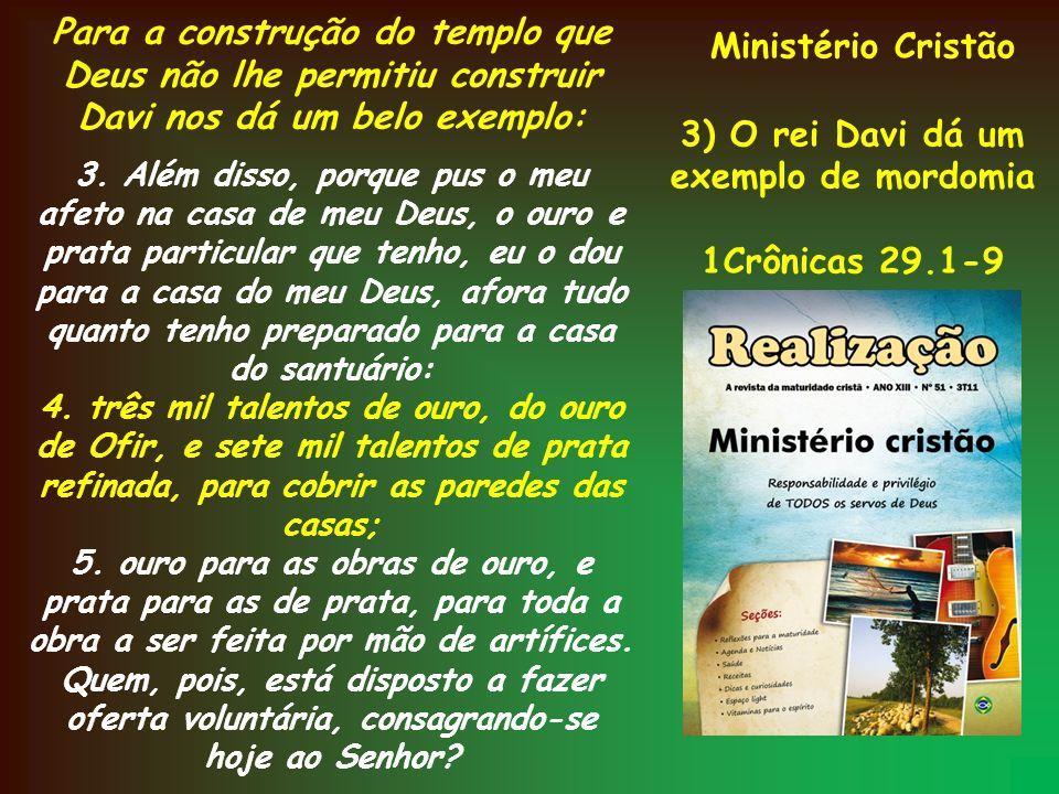 Ministério Cristão 3) O rei Davi dá um exemplo de mordomia 1Crônicas 29.1-9 Para a construção do templo que Deus não lhe permitiu construir Davi nos d