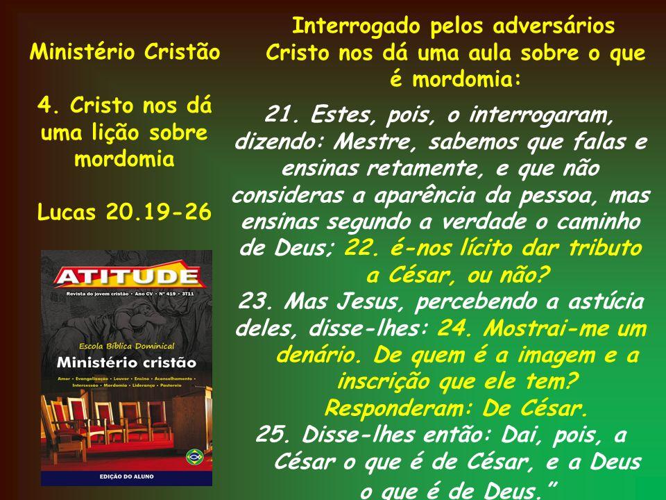 Ministério Cristão 4. Cristo nos dá uma lição sobre mordomia Lucas 20.19-26 Interrogado pelos adversários Cristo nos dá uma aula sobre o que é mordomi