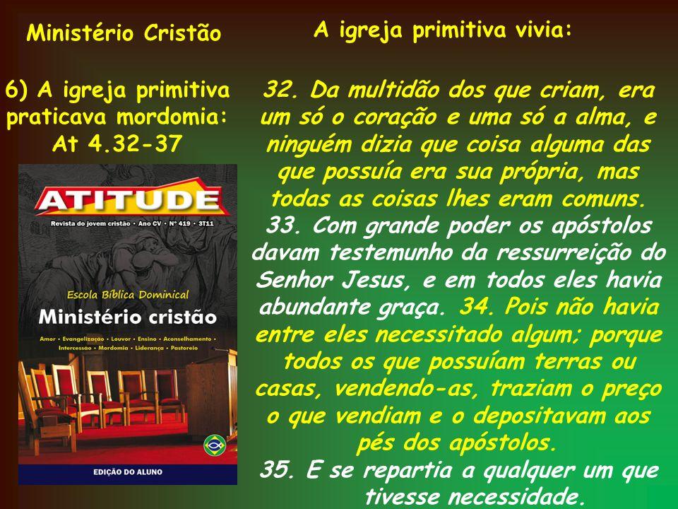 Ministério Cristão 6) A igreja primitiva praticava mordomia: At 4.32-37 A igreja primitiva vivia: 32. Da multidão dos que criam, era um só o coração e