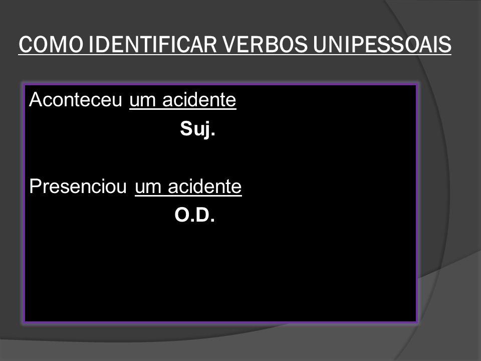 COMO IDENTIFICAR VERBOS UNIPESSOAIS Aconteceu um acidente Suj. Presenciou um acidente O.D.
