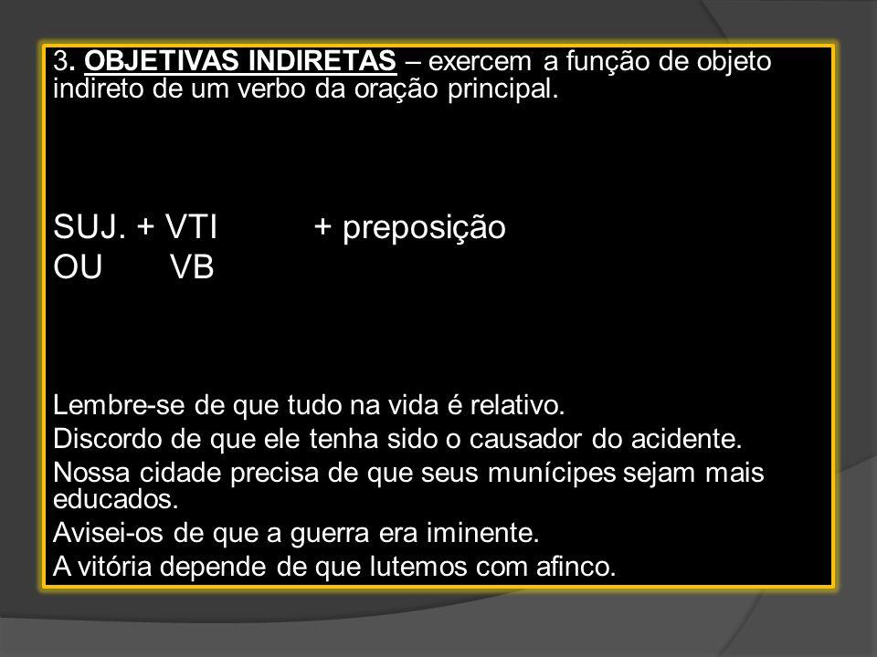 2. OBJETIVAS DIRETAS – exercem a função de objeto direto de um verbo da oração principal. Suj. + VTD ou VB Eu desejo que você seja muito feliz. Ignora