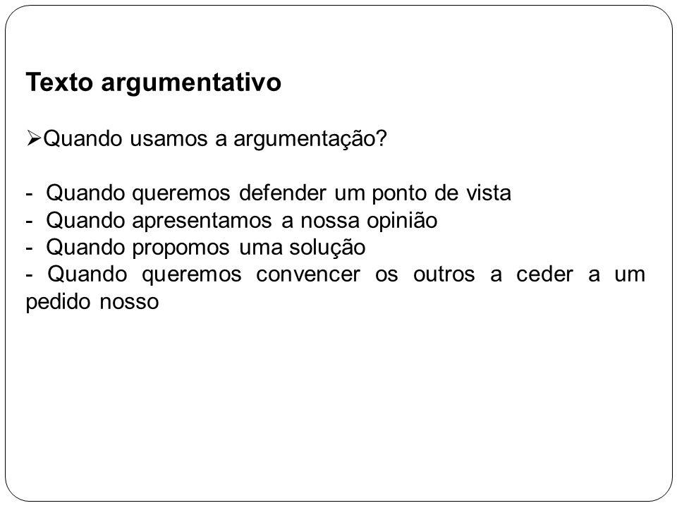 Texto argumentativo Quando usamos a argumentação? - Quando queremos defender um ponto de vista - Quando apresentamos a nossa opinião - Quando propomos
