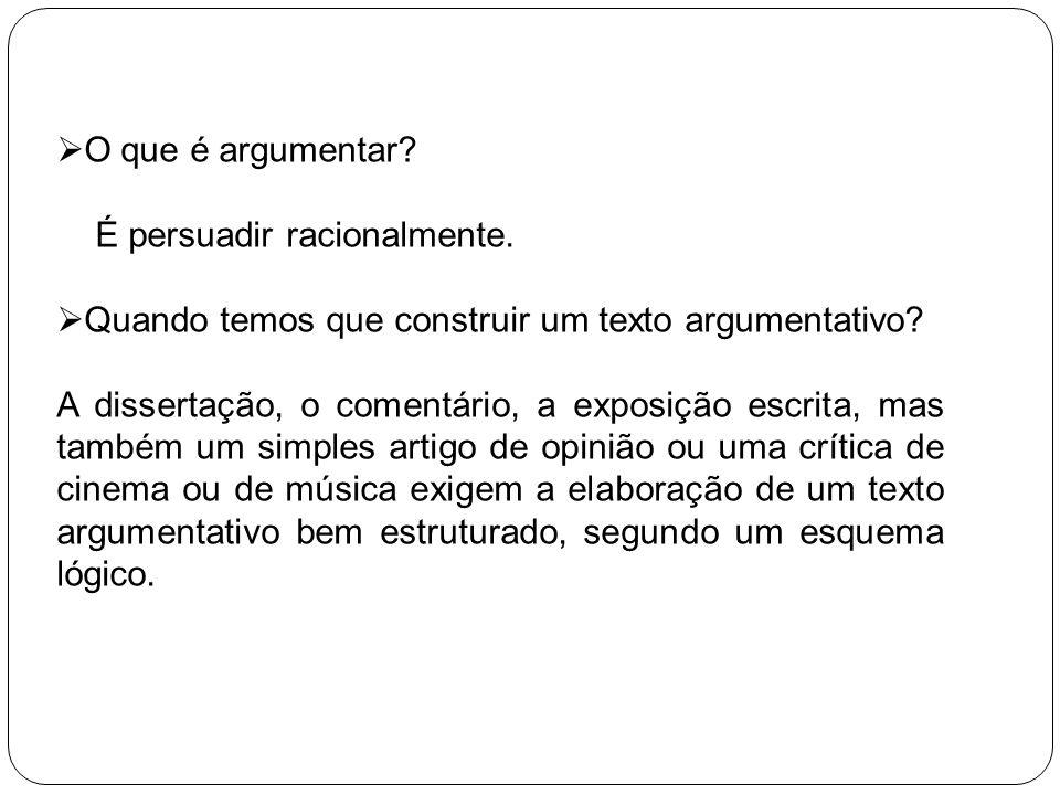 O que é argumentar? É persuadir racionalmente. Quando temos que construir um texto argumentativo? A dissertação, o comentário, a exposição escrita, ma