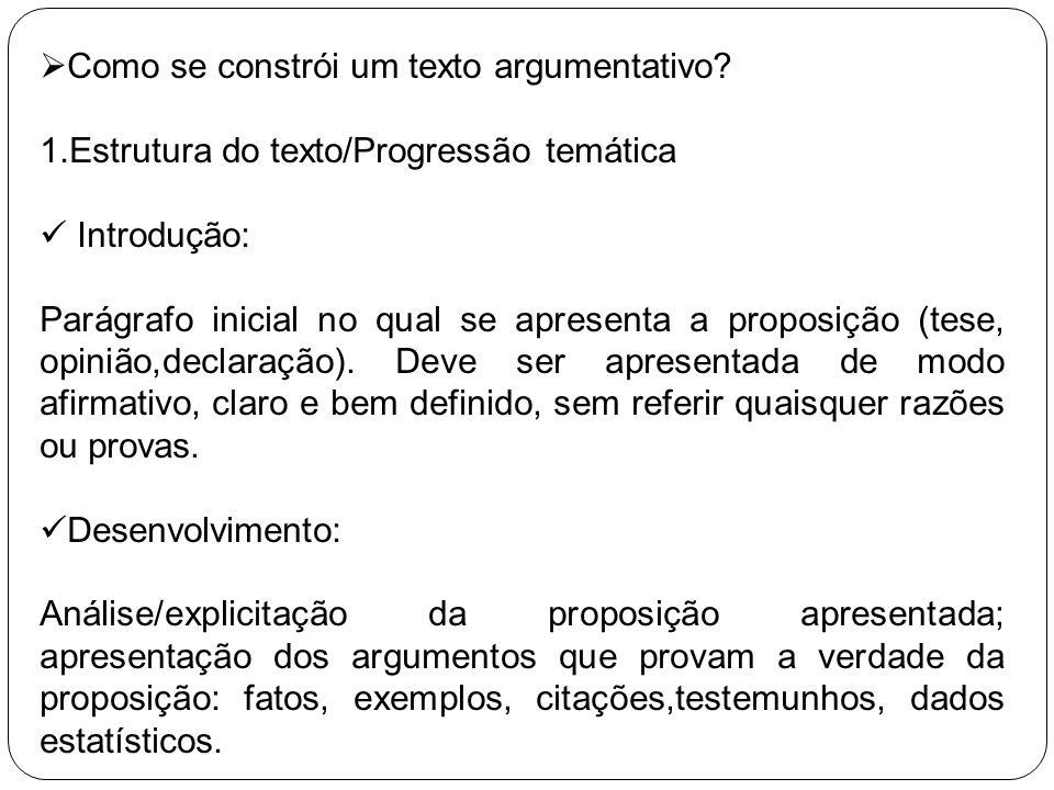 Como se constrói um texto argumentativo? 1.Estrutura do texto/Progressão temática Introdução: Parágrafo inicial no qual se apresenta a proposição (tes