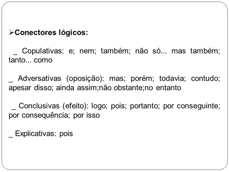 Conectores lógicos: _ Copulativas: e; nem; também; não só... mas também; tanto... como _ Adversativas (oposição): mas; porém; todavia; contudo; apesar
