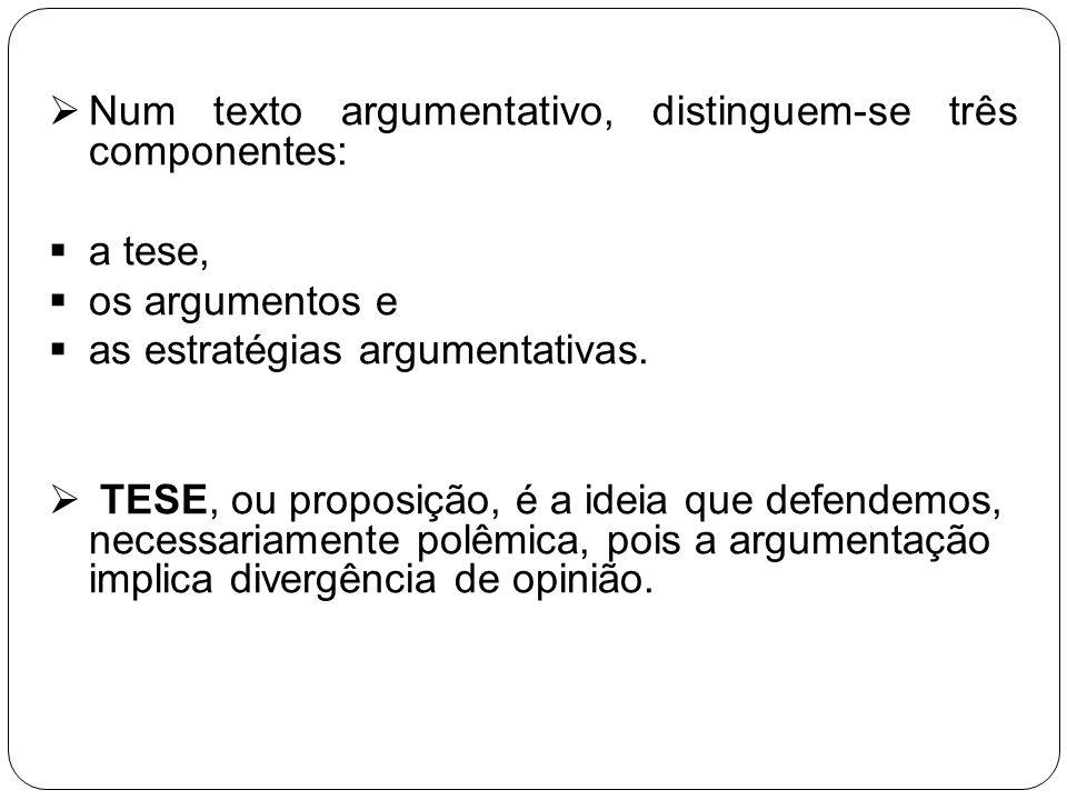 Num texto argumentativo, distinguem-se três componentes: a tese, os argumentos e as estratégias argumentativas. TESE, ou proposição, é a ideia que def