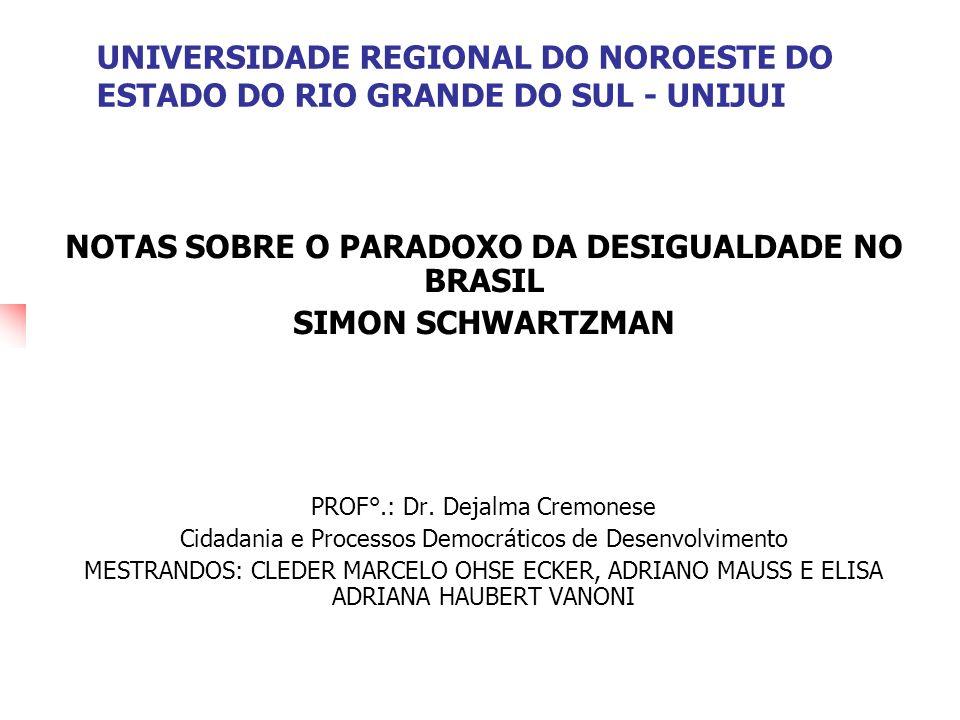 UNIVERSIDADE REGIONAL DO NOROESTE DO ESTADO DO RIO GRANDE DO SUL - UNIJUI NOTAS SOBRE O PARADOXO DA DESIGUALDADE NO BRASIL SIMON SCHWARTZMAN PROF°.: D