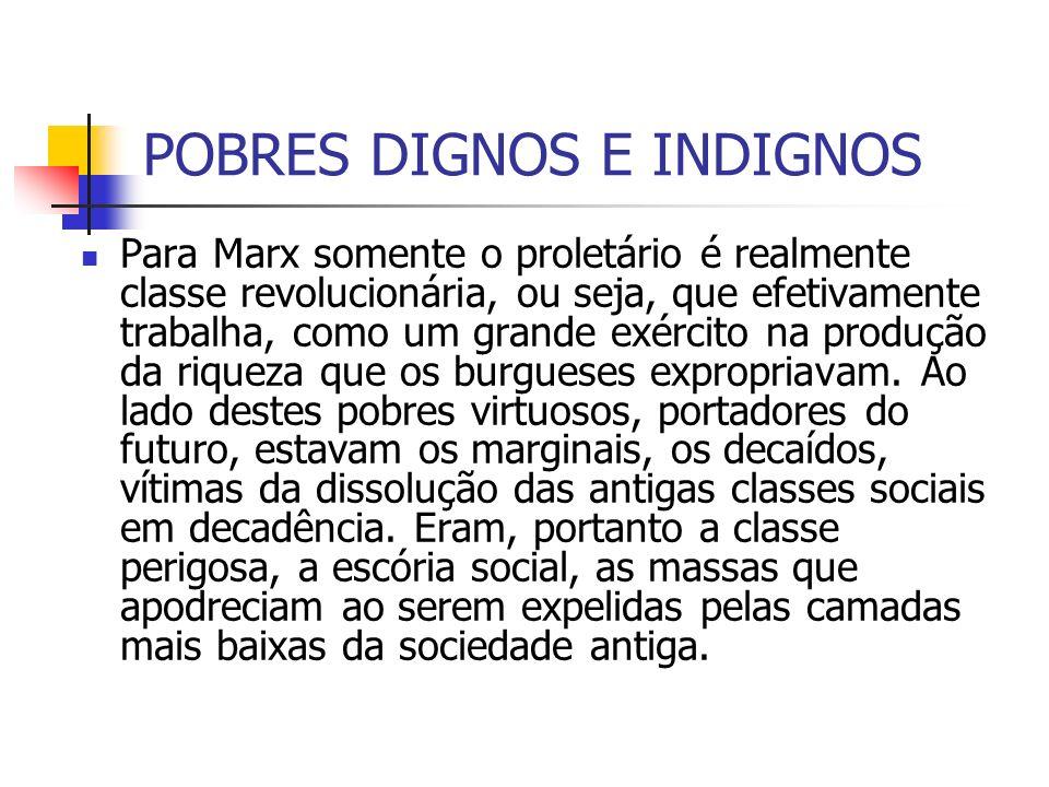 POBRES DIGNOS E INDIGNOS Para Marx somente o proletário é realmente classe revolucionária, ou seja, que efetivamente trabalha, como um grande exército