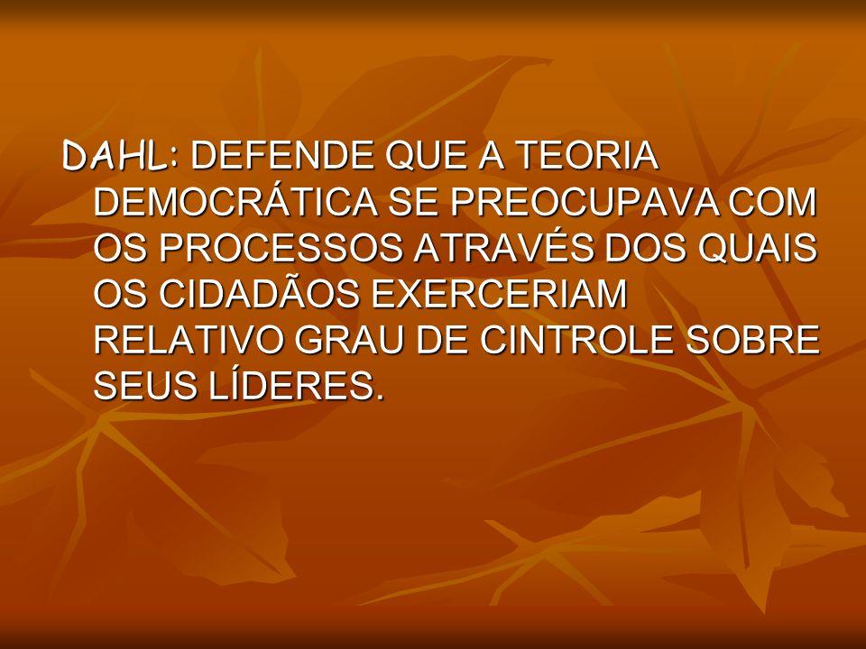 DAHL: DEFENDE QUE A TEORIA DEMOCRÁTICA SE PREOCUPAVA COM OS PROCESSOS ATRAVÉS DOS QUAIS OS CIDADÃOS EXERCERIAM RELATIVO GRAU DE CINTROLE SOBRE SEUS LÍ