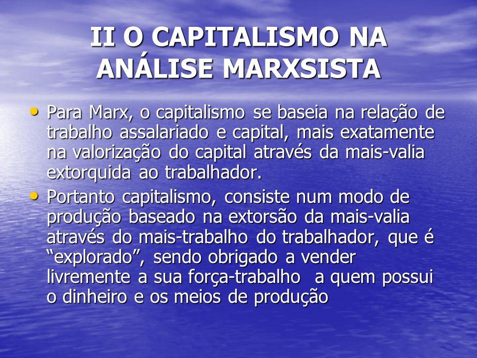 II O CAPITALISMO NA ANÁLISE MARXSISTA Para Marx, o capitalismo se baseia na relação de trabalho assalariado e capital, mais exatamente na valorização do capital através da mais-valia extorquida ao trabalhador.
