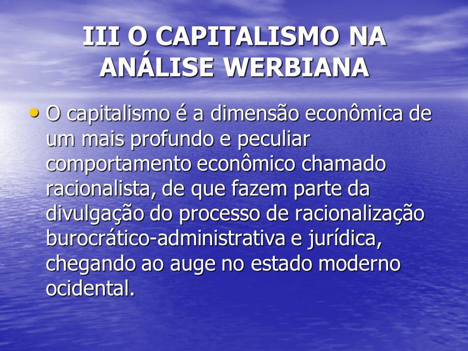 III O CAPITALISMO NA ANÁLISE WERBIANA O capitalismo é a dimensão econômica de um mais profundo e peculiar comportamento econômico chamado racionalista, de que fazem parte da divulgação do processo de racionalização burocrático-administrativa e jurídica, chegando ao auge no estado moderno ocidental.