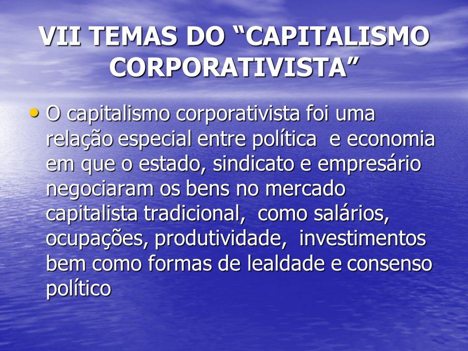 VII TEMAS DO CAPITALISMO CORPORATIVISTA O capitalismo corporativista foi uma relação especial entre política e economia em que o estado, sindicato e empresário negociaram os bens no mercado capitalista tradicional, como salários, ocupações, produtividade, investimentos bem como formas de lealdade e consenso político O capitalismo corporativista foi uma relação especial entre política e economia em que o estado, sindicato e empresário negociaram os bens no mercado capitalista tradicional, como salários, ocupações, produtividade, investimentos bem como formas de lealdade e consenso político