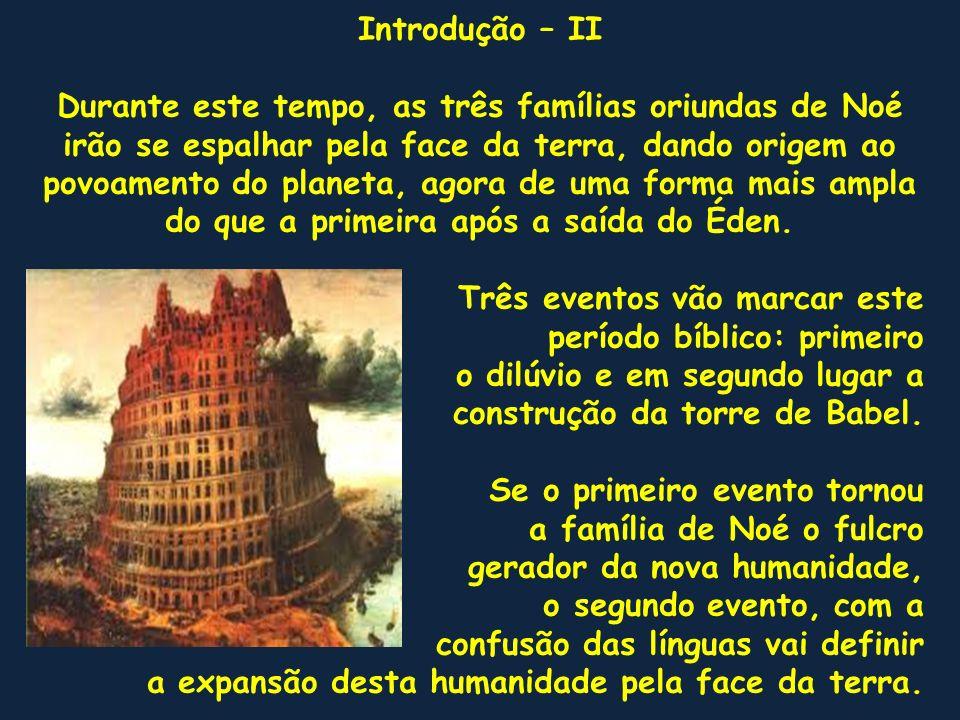 Introdução – II Durante este tempo, as três famílias oriundas de Noé irão se espalhar pela face da terra, dando origem ao povoamento do planeta, agora