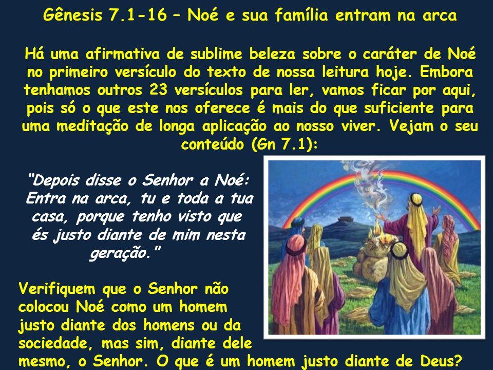 Gênesis 7.1-16 – Noé e sua família entram na arca Há uma afirmativa de sublime beleza sobre o caráter de Noé no primeiro versículo do texto de nossa l