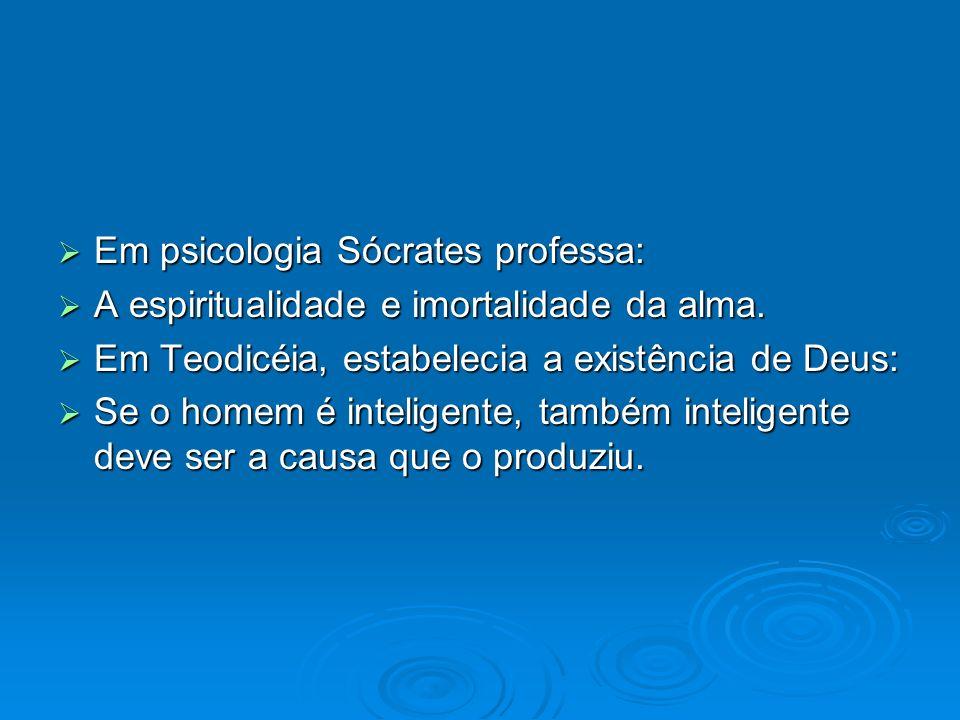 Em psicologia Sócrates professa: Em psicologia Sócrates professa: A espiritualidade e imortalidade da alma. A espiritualidade e imortalidade da alma.