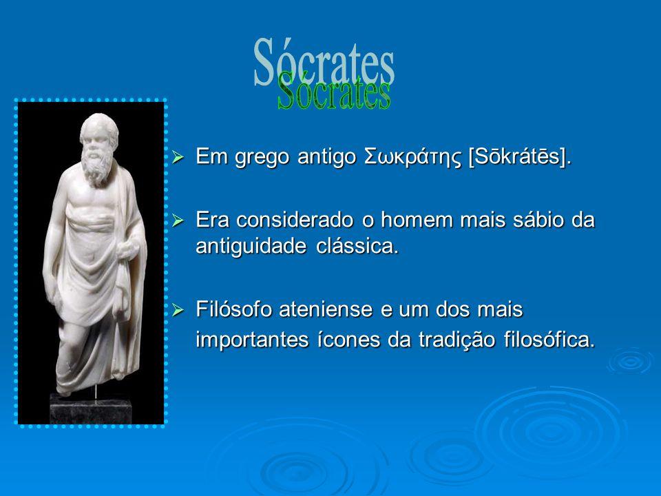 Em grego antigo Σωκράτης [Sōkrátēs]. Em grego antigo Σωκράτης [Sōkrátēs]. Era considerado o homem mais sábio da antiguidade clássica. Era considerado
