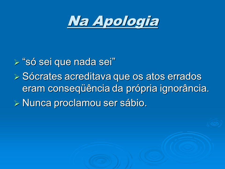 Na Apologia só sei que nada sei só sei que nada sei Sócrates acreditava que os atos errados eram conseqüência da própria ignorância. Sócrates acredita