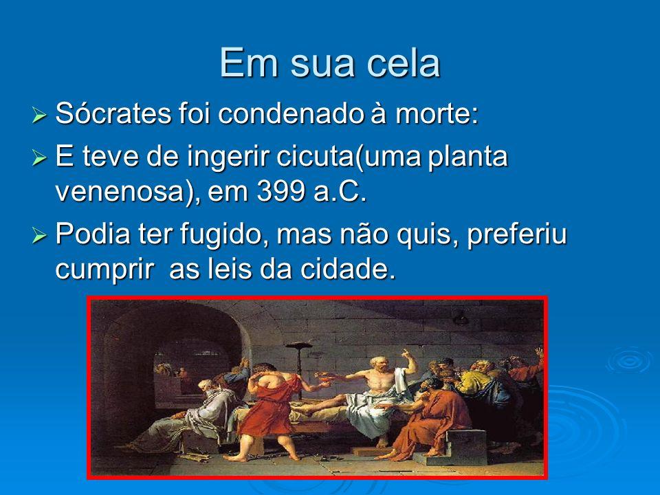 Em sua cela Sócrates foi condenado à morte: Sócrates foi condenado à morte: E teve de ingerir cicuta(uma planta venenosa), em 399 a.C. E teve de inger