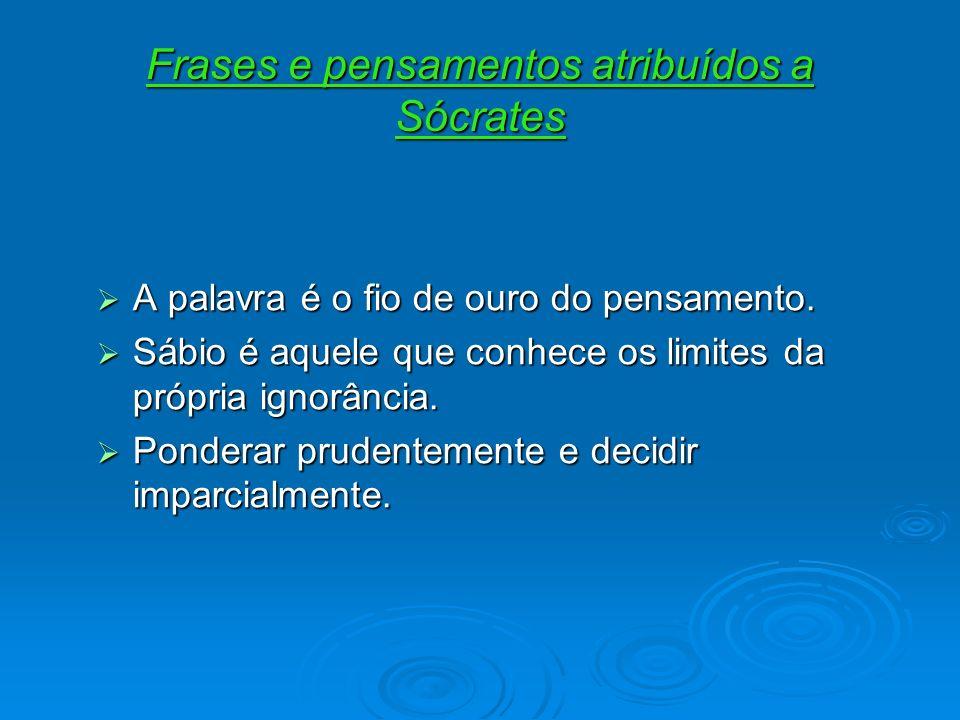 Frases e pensamentos atribuídos a Sócrates A palavra é o fio de ouro do pensamento. A palavra é o fio de ouro do pensamento. Sábio é aquele que conhec