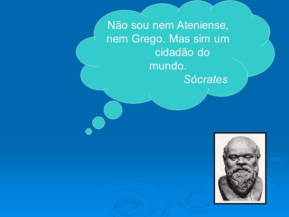 Não sou nem Ateniense, nem Grego. Mas sim um cidadão do mundo. Sócrates