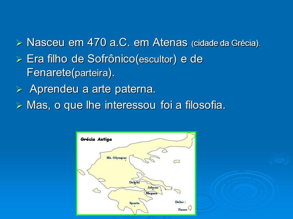 Nasceu em 470 a.C. em Atenas ( cidade da Grécia). Nasceu em 470 a.C. em Atenas ( cidade da Grécia). Era filho de Sofrônico( escultor ) e de Fenarete(