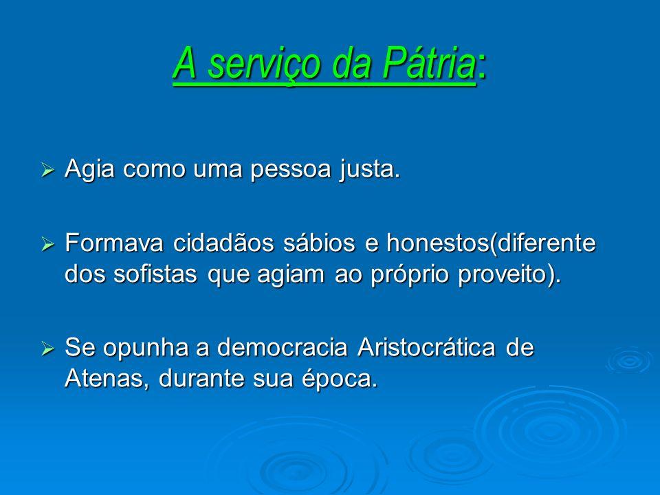 A serviço da Pátria : Agia como uma pessoa justa. Agia como uma pessoa justa. Formava cidadãos sábios e honestos(diferente dos sofistas que agiam ao p