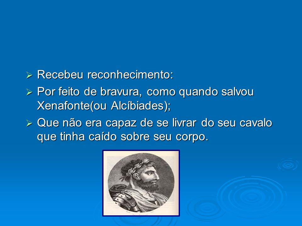 Recebeu reconhecimento: Recebeu reconhecimento: Por feito de bravura, como quando salvou Xenafonte(ou Alcíbiades); Por feito de bravura, como quando s