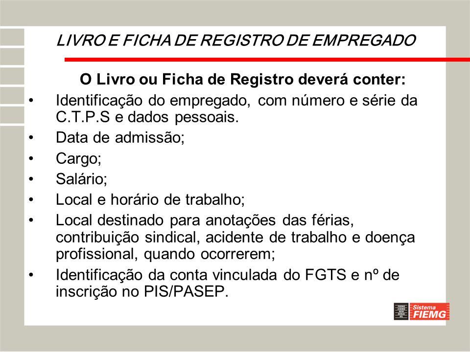 LIVRO E FICHA DE REGISTRO DE EMPREGADO O Livro ou Ficha de Registro deverá conter: Identificação do empregado, com número e série da C.T.P.S e dados p