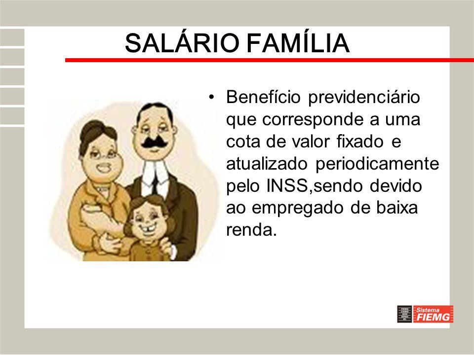 SALÁRIO FAMÍLIA Benefício previdenciário que corresponde a uma cota de valor fixado e atualizado periodicamente pelo INSS,sendo devido ao empregado de