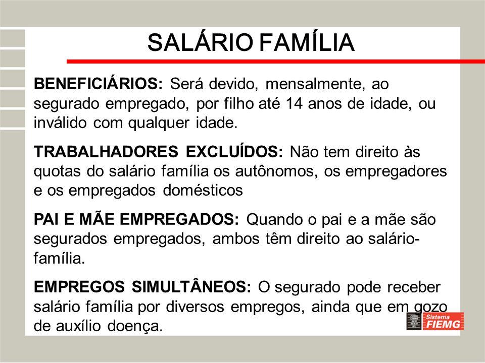 SALÁRIO FAMÍLIA BENEFICIÁRIOS: Será devido, mensalmente, ao segurado empregado, por filho até 14 anos de idade, ou inválido com qualquer idade. TRABAL