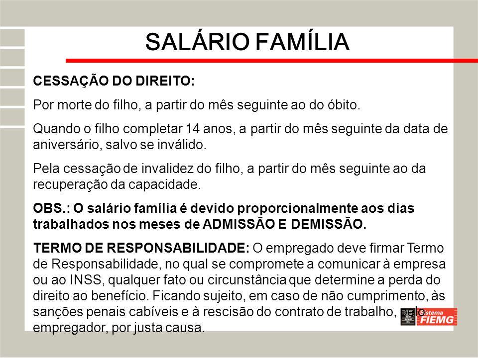 SALÁRIO FAMÍLIA CESSAÇÃO DO DIREITO: Por morte do filho, a partir do mês seguinte ao do óbito. Quando o filho completar 14 anos, a partir do mês segui