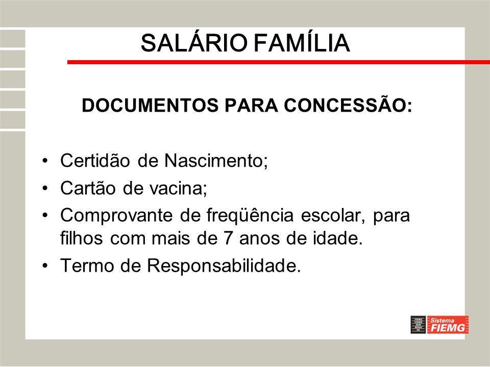 SALÁRIO FAMÍLIA DOCUMENTOS PARA CONCESSÃO: Certidão de Nascimento; Cartão de vacina; Comprovante de freqüência escolar, para filhos com mais de 7 anos
