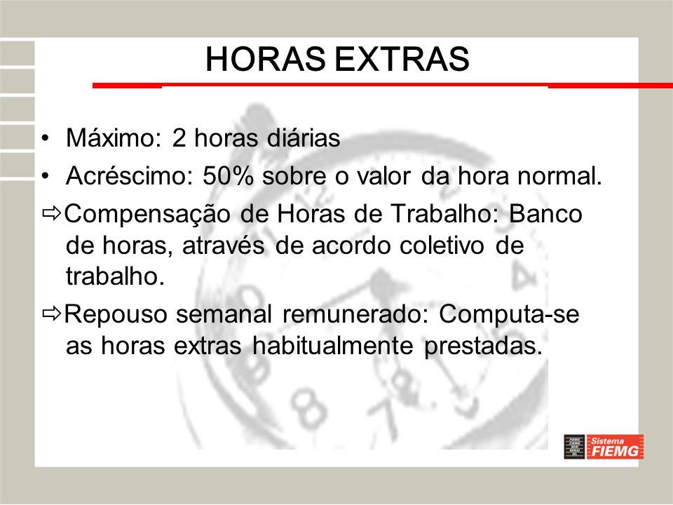 HORAS EXTRAS Máximo: 2 horas diárias Acréscimo: 50% sobre o valor da hora normal. Compensação de Horas de Trabalho: Banco de horas, através de acordo